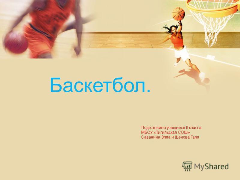 Баскетбол. Подготовили учащиеся 9 класса МБОУ «Тигильская СОШ» Саванина Элла и Щенова Галя