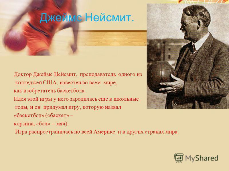 Джеймс Нейсмит. Доктор Джеймс Нейсмит, преподаватель одного из колледжей США, известен во всем мире, как изобретатель баскетбола. Идея этой игры у него зародилась еще в школьные годы, и он придумал игру, которую назвал «баскетбол» («баскет» – корзина