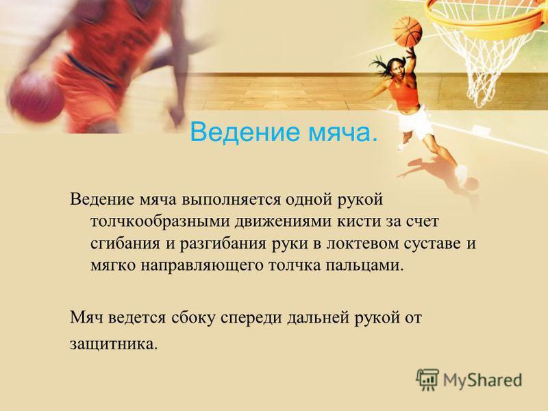 Ведение мяча. Ведение мяча выполняется одной рукой толчкообразными движениями кисти за счет сгибания и разгибания руки в локтевом суставе и мягко направляющего толчка пальцами. Мяч ведется сбоку спереди дальней рукой от защитника.