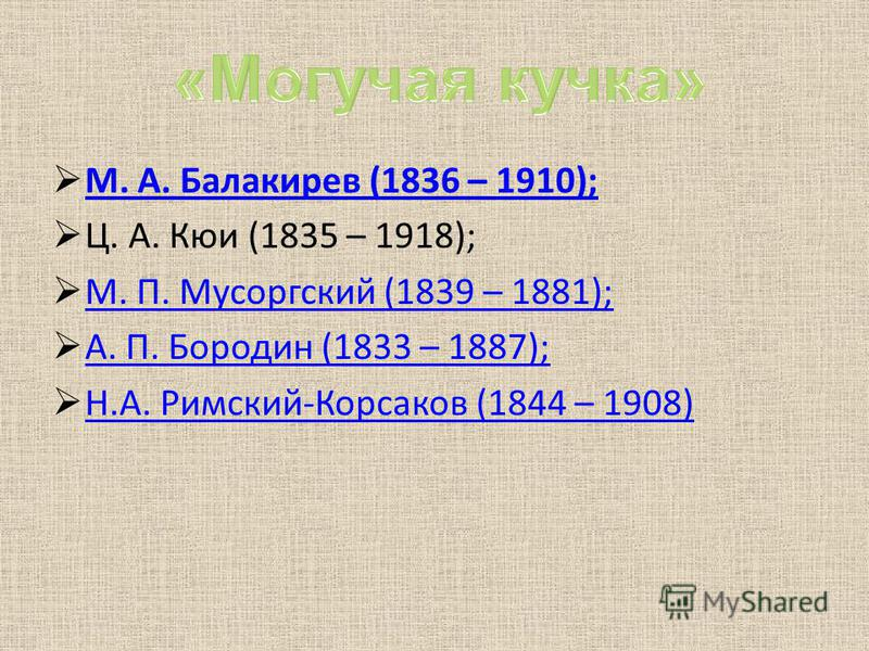 М. А. Балакирев (1836 – 1910); Ц. А. Кюи (1835 – 1918); М. П. Мусоргский (1839 – 1881); А. П. Бородин (1833 – 1887); Н.А. Римский-Корсаков (1844 – 1908)