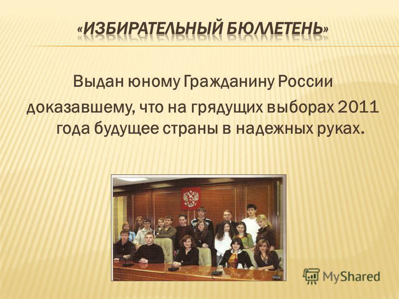Выдан юному Гражданину России доказавшему, что на грядущих выборах 2011 года будущее страны в надежных руках.