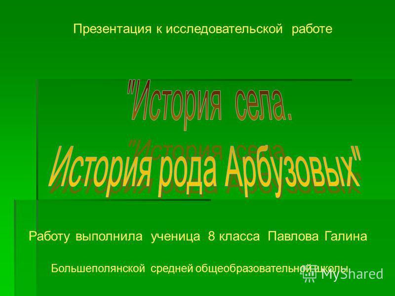 Работу выполнила ученица 8 класса Павлова Галина Большеполянской средней общеобразовательной школы. Презентация к исследовательской работе