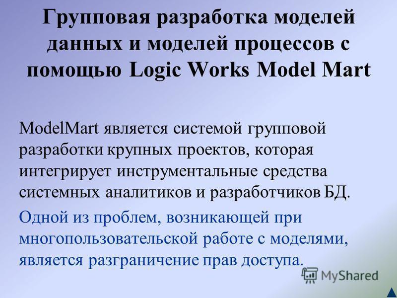 Групповая разработка моделей данных и моделей процессов с помощью Logic Works Model Mart ModelMart является системой групповой разработки крупных проектов, которая интегрирует инструментальные средства системных аналитиков и разработчиков БД. Одной и