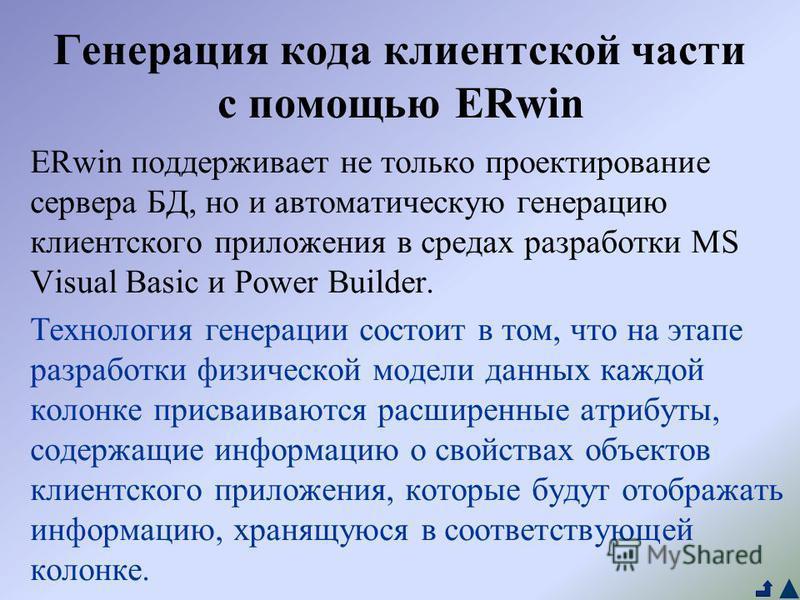Генерация кода клиентской части с помощью ERwin ERwin поддерживает не только проектирование сервера БД, но и автоматическую генерацию клиентского приложения в средах разработки MS Visual Basic и Power Builder. Технология генерации состоит в том, что
