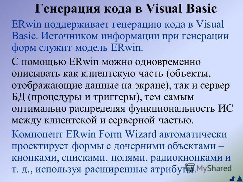 Генерация кода в Visual Basic ERwin поддерживает генерацию кода в Visual Basic. Источником информации при генерации форм служит модель ERwin. С помощью ERwin можно одновременно описывать как клиентскую часть (объекты, отображающие данные на экране),