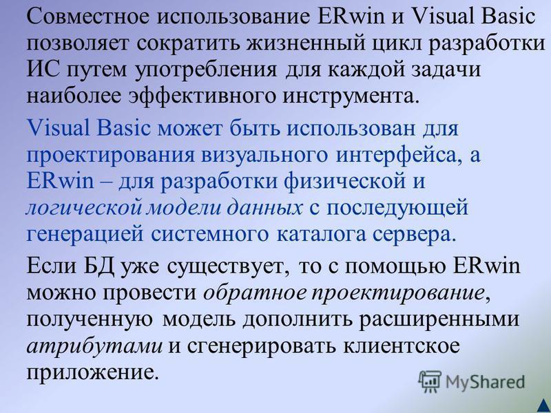 Совместное использование ERwin и Visual Basic позволяет сократить жизненный цикл разработки ИС путем употребления для каждой задачи наиболее эффективного инструмента. Visual Basic может быть использован для проектирования визуального интерфейса, а ER