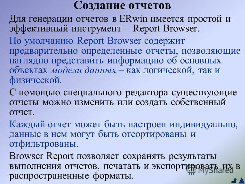 Создание отчетов Для генерации отчетов в ERwin имеется простой и эффективный инструмент – Report Browser. По умолчанию Report Browser содержит предварительно определенные отчеты, позволяющие наглядно представить информацию об основных объектах модели