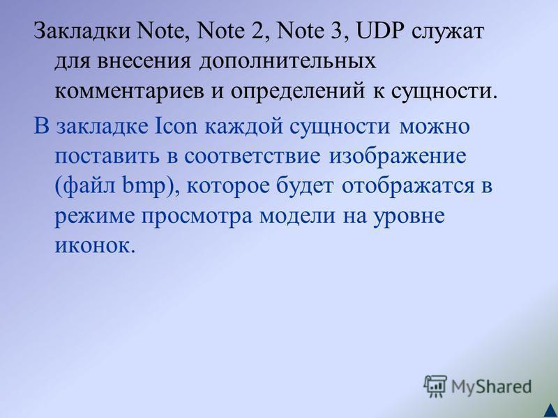 Закладки Note, Note 2, Note 3, UDP служат для внесения дополнительных комментариев и определений к сущности. В закладке Icon каждой сущности можно поставить в соответствие изображение (файл bmp), которое будет отображатся в режиме просмотра модели на