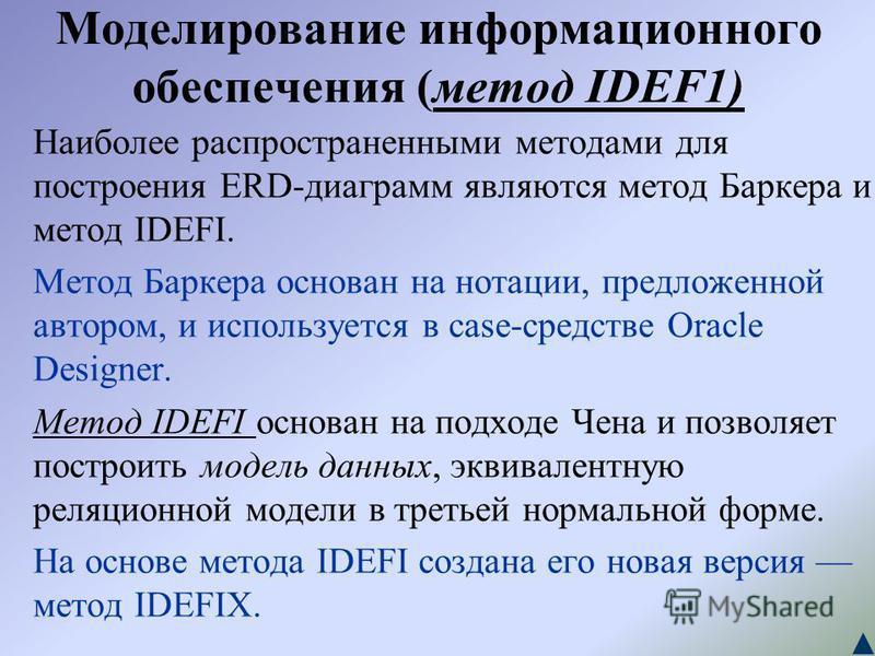Моделирование информационного обеспечения (метод IDEF1) Наиболее распространенными методами для построения ERD-диаграмм являются метод Баркера и метод IDEFI. Метод Баркера основан на нотации, предложенной автором, и используется в case-средстве Oracl