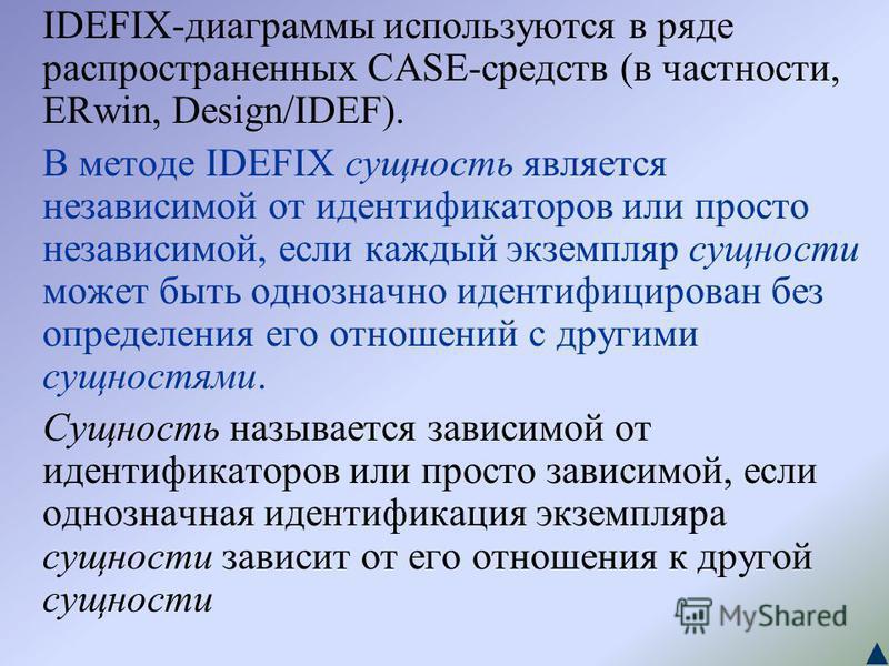 IDEFIX-диаграммы используются в ряде распространенных CASE-средств (в частности, ERwin, Design/IDEF). В методе IDEFIX сущность является независимой от идентификаторов или просто независимой, если каждый экземпляр сущности может быть однозначно иденти
