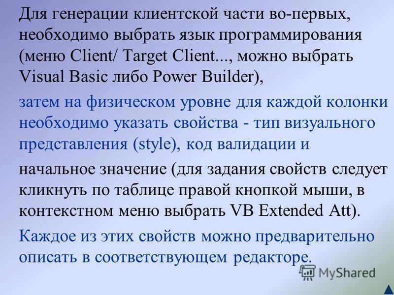 Для генерации клиентской части во-первых, необходимо выбрать язык программирования (меню Client/ Target Client..., можно выбрать Visual Basic либо Power Builder), затем на физическом уровне для каждой колонки необходимо указать свойства - тип визуаль