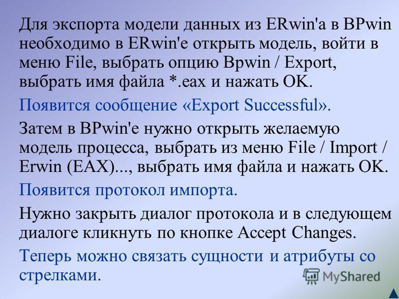 Для экспорта модели данных из ERwin'а в BPwin необходимо в ERwin'е открыть модель, войти в меню File, выбрать опцию Bpwin / Export, выбрать имя файла *.eax и нажать OK. Появится сообщение «Export Successful». Затем в BPwin'е нужно открыть желаемую мо