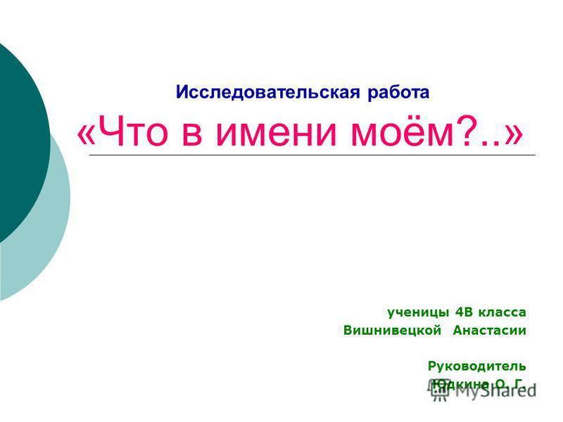 Исследовательская работа «Что в имени моём?..» ученицы 4В класса Вишнивецкой Анастасии Руководитель Юдкина О. Г.
