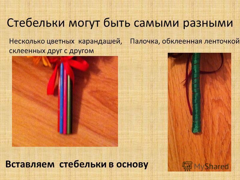 Стебельки могут быть самыми разными Вставляем стебельки в основу Несколько цветных карандашей, склеенных друг с другом Палочка, обклеенная ленточкой.