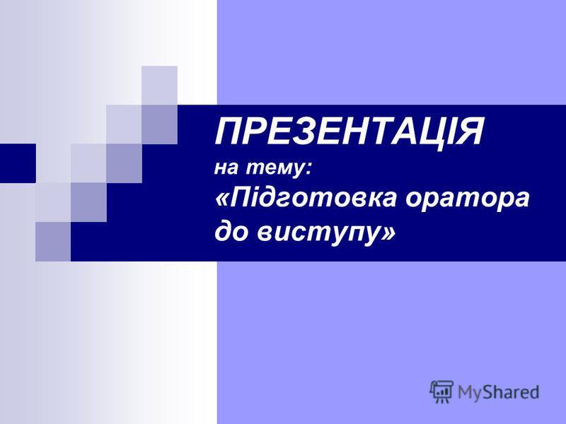 ПРЕЗЕНТАЦІЯ на тему: «Підготовка оратора до виступу»