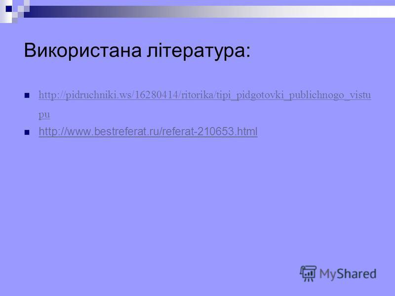 Використана література: http://pidruchniki.ws/16280414/ritorika/tipi_pidgotovki_publichnogo_vistu pu http://pidruchniki.ws/16280414/ritorika/tipi_pidgotovki_publichnogo_vistu pu http://www.bestreferat.ru/referat-210653.html