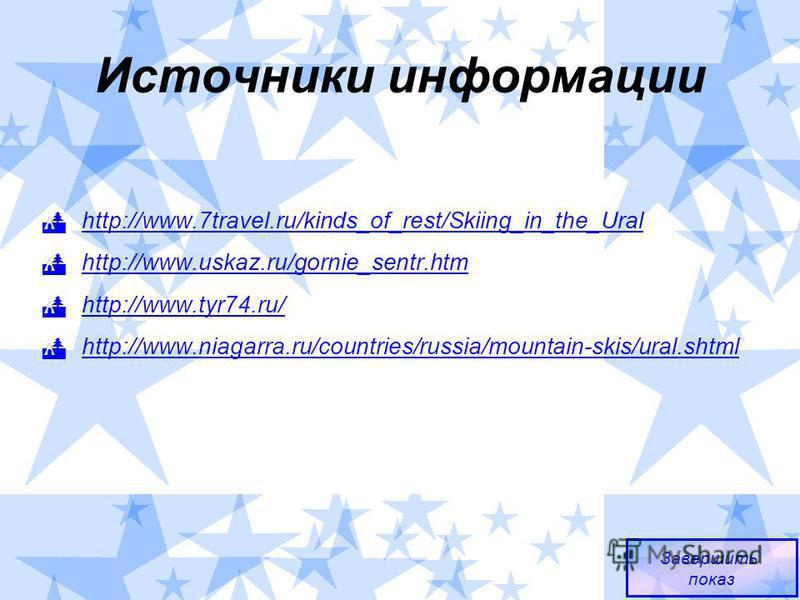 Источники информации http://www.7travel.ru/kinds_of_rest/Skiing_in_the_Ural http://www.uskaz.ru/gornie_sentr.htm http://www.tyr74.ru/ http://www.niagarra.ru/countries/russia/mountain-skis/ural.shtml Завершить показ