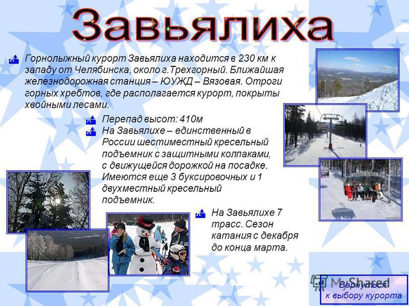 Горнолыжный курорт Завьялиха находится в 230 км к западу от Челябинска, около г.Трехгорный. Ближайшая железнодорожная станция – ЮУЖД – Вязовая. Отроги горных хребтов, где располагается курорт, покрыты хвойными лесами. Вернуться к выбору курорта Переп
