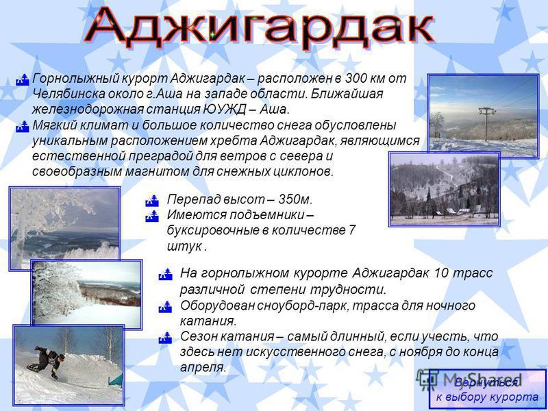 Горнолыжный курорт Аджигардак – расположен в 300 км от Челябинска около г.Аша на западе области. Ближайшая железнодорожная станция ЮУЖД – Аша. Мягкий климат и большое количество снега обусловлены уникальным расположением хребта Аджигардак, являющимся
