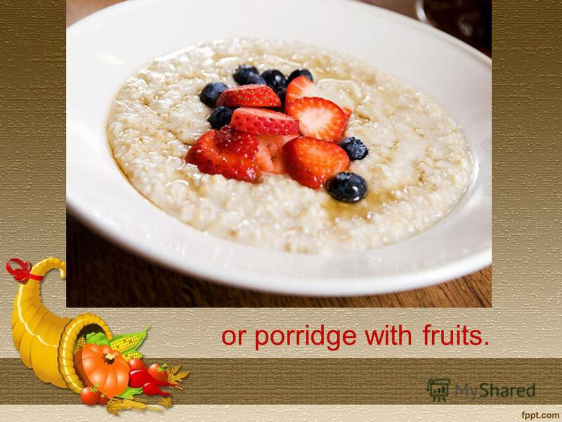 or porridge with fruits.