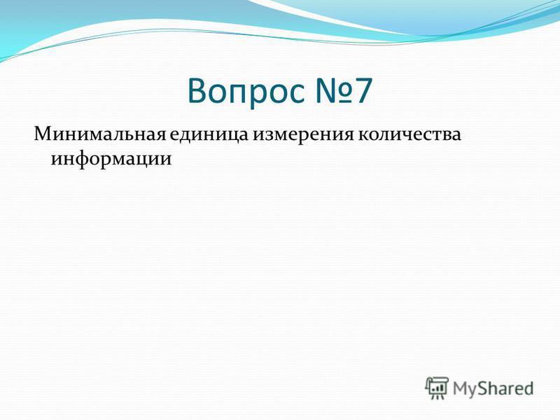 Вопрос 7 Минимальная единица измерения количества информации