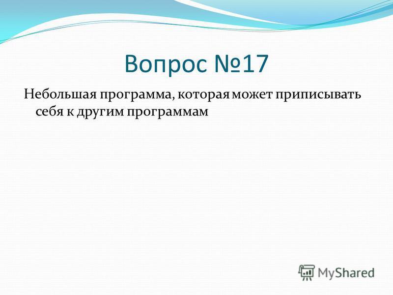 Вопрос 17 Небольшая программа, которая может приписывать себя к другим программам