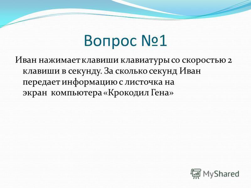 Вопрос 1 Иван нажимает клавиши клавиатуры со скоростью 2 клавиши в секунду. За сколько секунд Иван передает информацию с листочка на экран компьютера «Крокодил Гена»