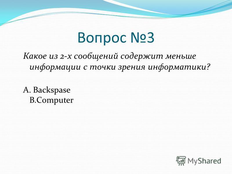 Вопрос 3 Какое из 2-х сообщений содержит меньше информации с точки зрения информатики? А. Backspase B.Computer