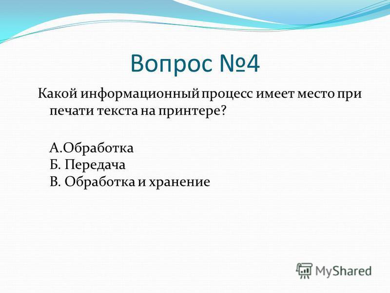 Вопрос 4 Какой информационный процесс имеет место при печати текста на принтере? А.Обработка Б. Передача В. Обработка и хранение