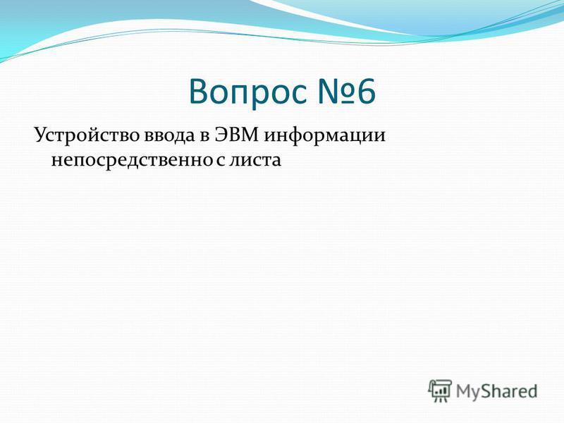 Вопрос 6 Устройство ввода в ЭВМ информации непосредственно с листа