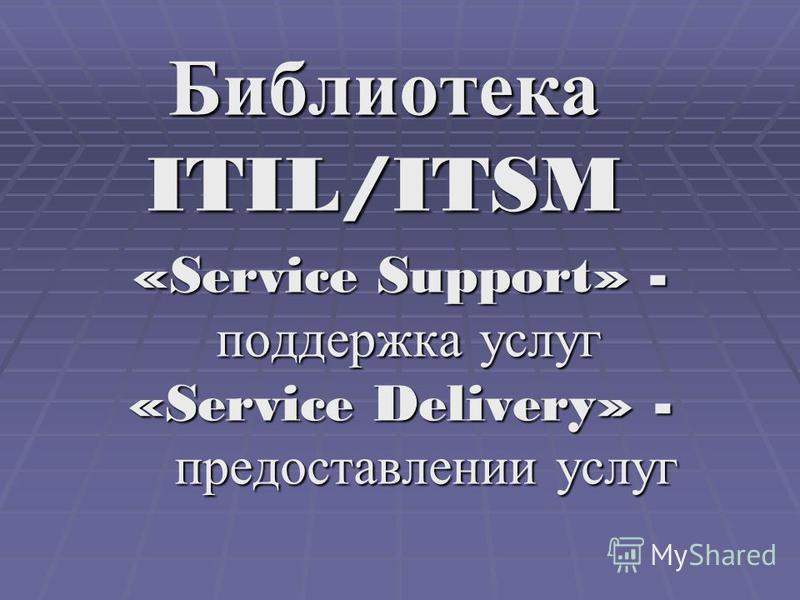 Библиотека ITIL/ITSM «Service Support» - поддержка услуг поддержка услуг «Service Delivery» - предоставлении услуг предоставлении услуг