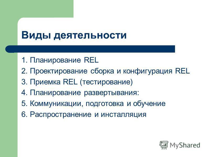 Виды деятельности 1. Планирование REL 2. Проектирование сборка и конфигурация REL 3. Приемка REL (тестирование) 4. Планирование развертывания: 5. Коммуникации, подготовка и обучение 6. Распространение и инсталляция
