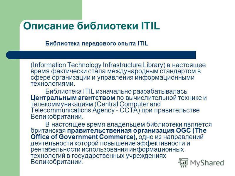 Описание библиотеки ITIL Библиотека передового опыта ITIL (Information Technology Infrastructure Library) в настоящее время фактически стала международным стандартом в сфере организации и управления информационными технологиями. Библиотека ITIL изнач
