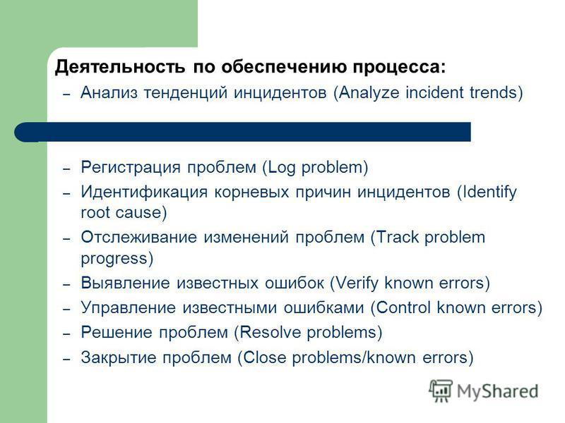Деятельность по обеспечению процесса: – Анализ тенденций инцидентов (Analyze incident trends) – Регистрация проблем (Log problem) – Идентификация корневых причин инцидентов (Identify root cause) – Отслеживание изменений проблем (Track problem progres