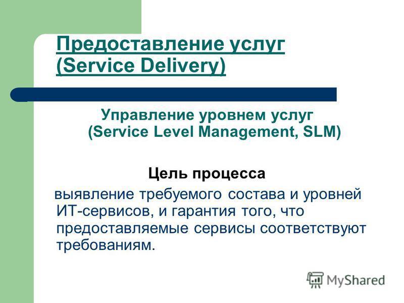 Предоставление услуг (Service Delivery) Управление уровнем услуг (Service Level Management, SLM) Цель процесса выявление требуемого состава и уровней ИТ-сервисов, и гарантия того, что предоставляемые сервисы соответствуют требованиям.
