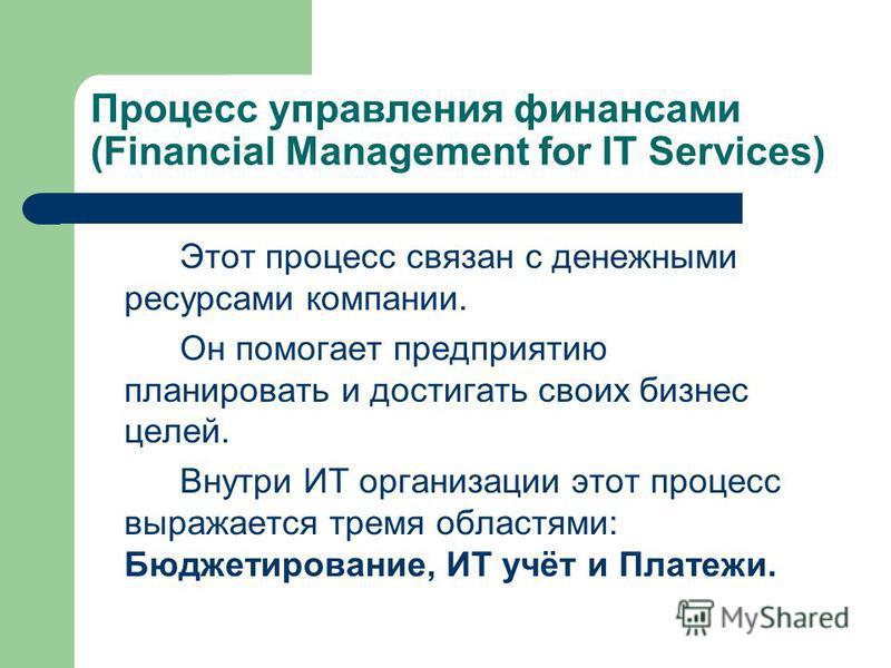 Процесс управления финансами (Financial Management for IT Services) Этот процесс связан с денежными ресурсами компании. Он помогает предприятию планировать и достигать своих бизнес целей. Внутри ИТ организации этот процесс выражается тремя областями: