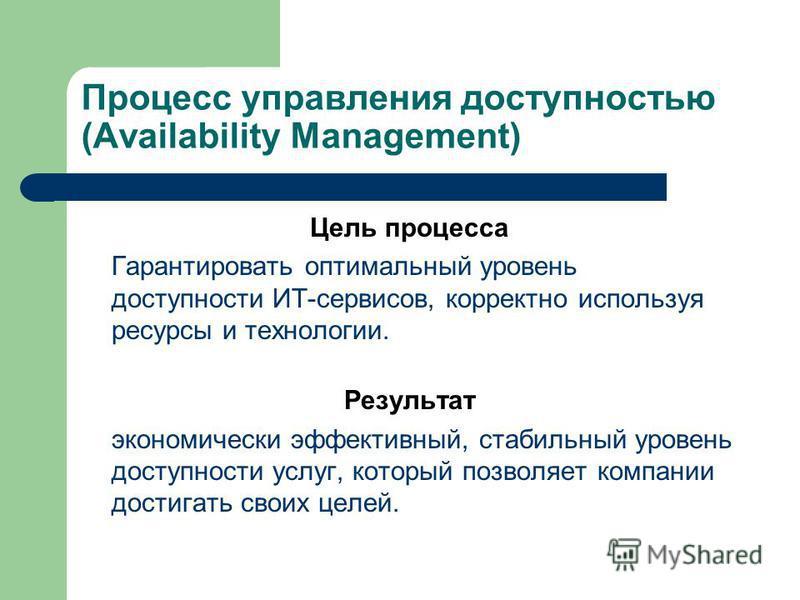 Процесс управления доступностью (Availability Management) Цель процесса Гарантировать оптимальный уровень доступности ИТ-сервисов, корректно используя ресурсы и технологии. Результат экономически эффективный, стабильный уровень доступности услуг, кот