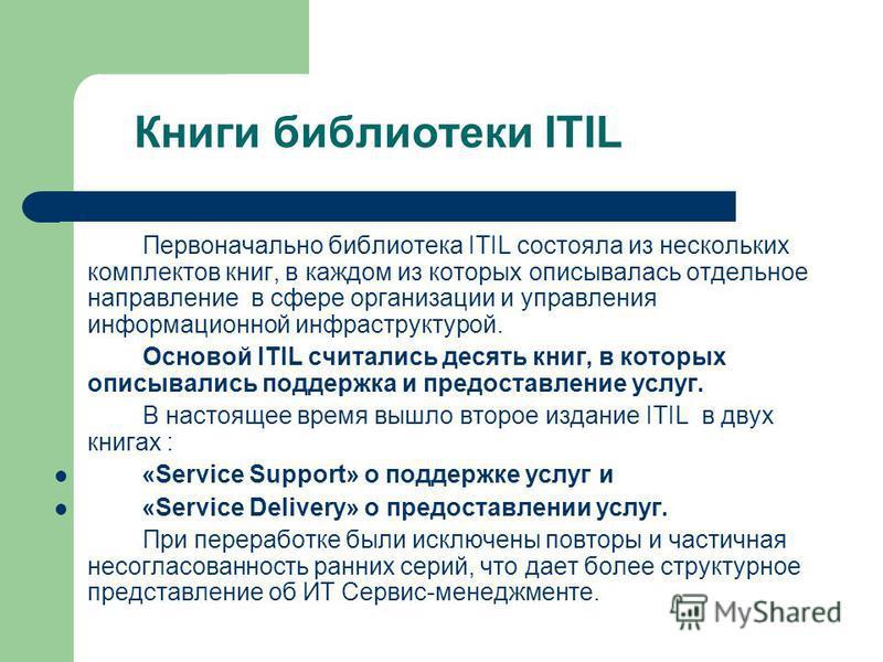 Книги библиотеки ITIL Первоначально библиотека ITIL состояла из нескольких комплектов книг, в каждом из которых описывалась отдельное направление в сфере организации и управления информационной инфраструктурой. Основой ITIL считались десять книг, в к