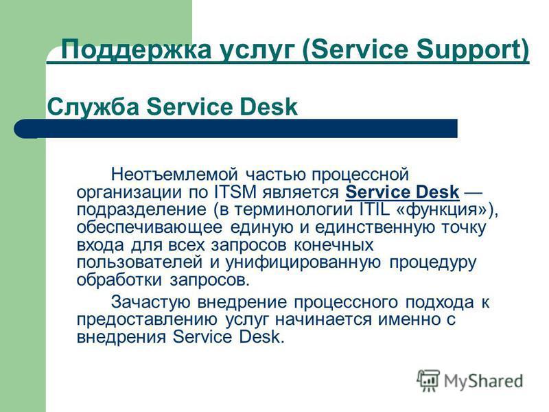 Поддержка услуг (Service Support) Служба Service Desk Неотъемлемой частью процессной организации по ITSM является Service Desk подразделение (в терминологии ITIL «функция»), обеспечивающее единую и единственную точку входа для всех запросов конечных