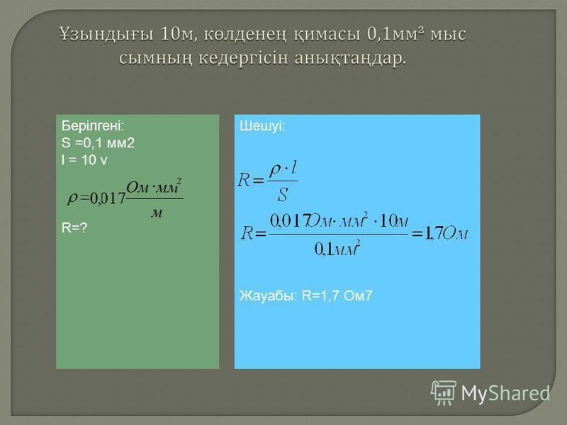 Берілгені: S =0,1 мм2 l = 10 v R=? м ммОм 2 017,0 Шешуі: Жауабы: R=1,7 Ом7