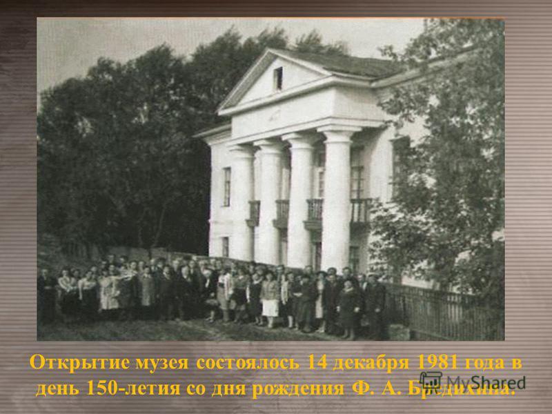 Открытие музея состоялось 14 декабря 1981 года в день 150-летия со дня рождения Ф. А. Бредихина.