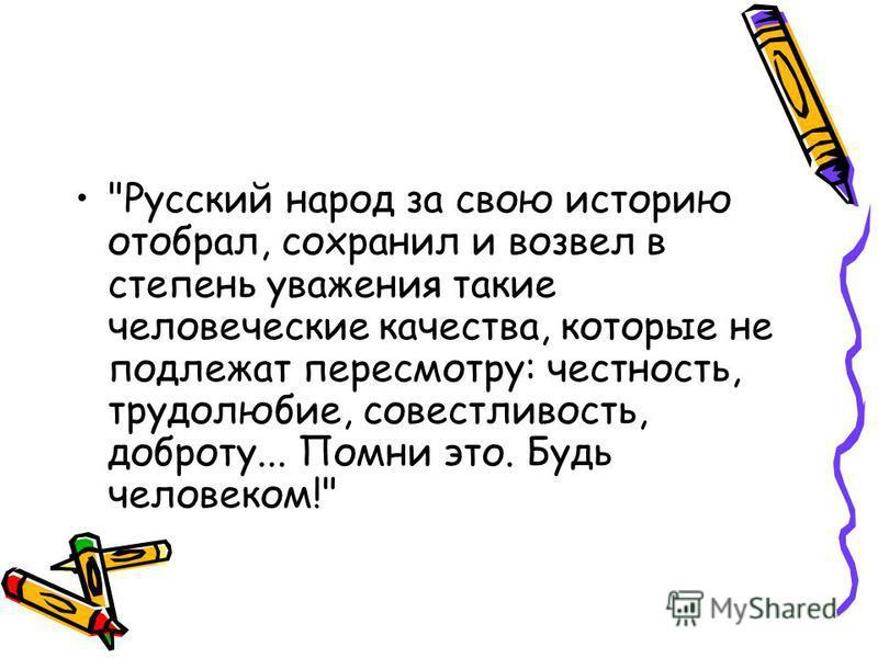 Русский народ за свою историю отобрал, сохранил и возвел в степень уважения такие человеческие качества, которые не подлежат пересмотру: честность, трудолюбие, совестливость, доброту... Помни это. Будь человеком!