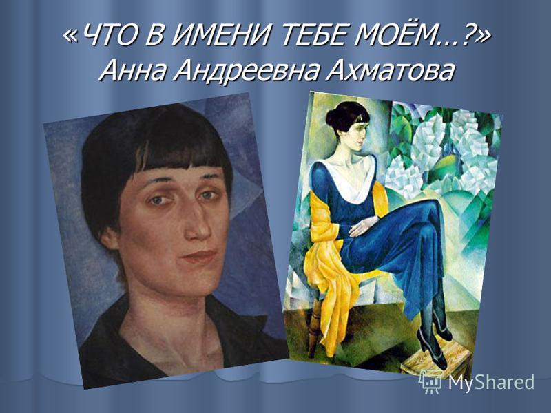 «ЧТО В ИМЕНИ ТЕБЕ МОЁМ…?» Анна Андреевна Ахматова