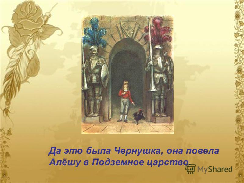 Да это была Чернушка, она повела Алёшу в Подземное царство.