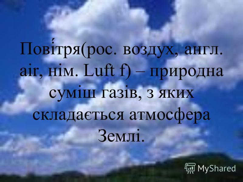 Пові́тря(рос. воздух, англ. air, нім. Luft f) – природна суміш газів, з яких складається атмосфера Землі.