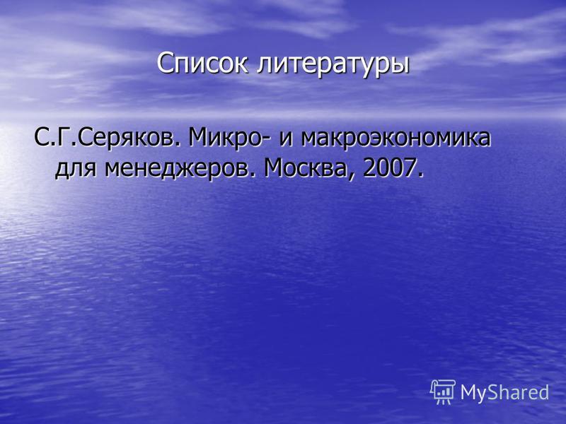 Список литературы С.Г.Серяков. Микро- и макроэкономика для менеджеров. Москва, 2007.