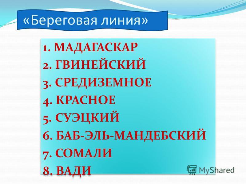 1. МАДАГАСКАР 2. ГВИНЕЙСКИЙ 3. СРЕДИЗЕМНОЕ 4. КРАСНОЕ 5. СУЭЦКИЙ 6. БАБ-ЭЛЬ-МАНДЕБСКИЙ 7. СОМАЛИ 8. ВАДИ 1. МАДАГАСКАР 2. ГВИНЕЙСКИЙ 3. СРЕДИЗЕМНОЕ 4. КРАСНОЕ 5. СУЭЦКИЙ 6. БАБ-ЭЛЬ-МАНДЕБСКИЙ 7. СОМАЛИ 8. ВАДИ «Береговая линия»