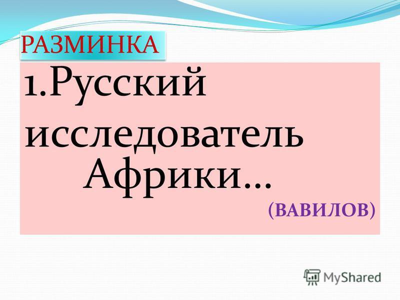 РАЗМИНКА 1. Русский исследователь Африки… (ВАВИЛОВ)