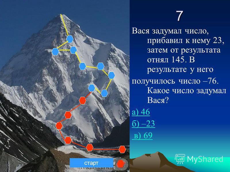 7 Вася задумал число, прибавил к нему 23, затем от результата отнял 145. В результате у него получилось число –76. Какое число задумал Вася? а) 46 б) –23 в) 69 старт