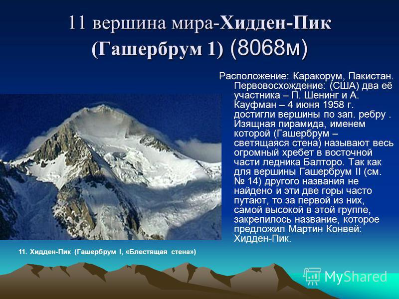 11 вершина мира-Хидден-Пик (Гашербрум 1) (8068 м) Расположение: Каракорум, Пакистан. Первовосхождение: (США) два её участника – П. Шенинг и А. Кауфман – 4 июня 1958 г. достигли вершины по зап. ребру. Изящная пирамида, именем которой (Гашербрум – свет